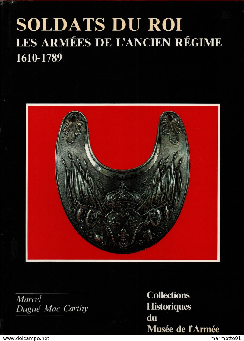 COLLECTIONS HISTORIQUES MUSEE ARMEE N°4 SOLDATS DU ROI ARMEES ANCIEN REGIME 1610 1789  PAR DUGUE  MAC CARTHY - French