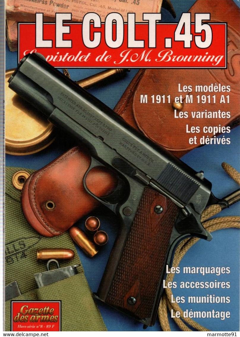 LE COLT 45  PISTOLET BROWNING M 1911 GAZETTE DES ARMES HORS SERIE N°8 - Armi Da Collezione