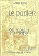 LE PAPIER Du Moulin à L´usine + Louis FIGUIER + Editions Du Roc De Bourzac + Les Merveilles De L´Industrie - Archéologie