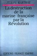 Joseph Martray La Destruction De La Marine Francaise Par La Revolution  Editions France Empire 1988 - Histoire