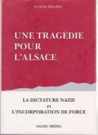 Livre -  EUGENE PHILIPPS - UNE TRAGEDIE POUR L ALSACE - LA DICTATURE NAZIE ET L INCORPORATION DE FORCE - Alsace