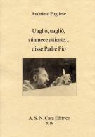PDF, Epub, Mobi, UAGLIÒ, UAGLIÒ STIAMECE ATTIENTE... DISSE PADRE PIO Di ANONIMO PUGLIESE, A. S. N. Casa Editrice 2016 - Libri, Riviste, Fumetti
