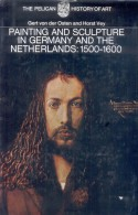 PAINTING AND SCULPTURE IN GERMANY AND THE NETHERLANDS: 1500-1600 GERT VON DER OSTEN AND HORST VEY THE PELICAN HISTORY OF - 1950-Now