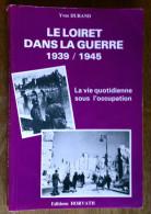 Le Loiret Dans La Guerre. 1939/1945. La Vie Quotidienne Sous L'occupation. Yves Durand. 1983 - Centre - Val De Loire