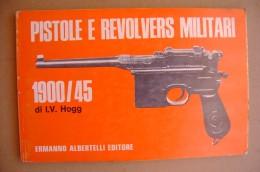 PDB/43 Ian Vernon Hogg PISTOLE E REVOLVERS MILITARI 1900-1945 Albertelli Editore 1971 - Armi Da Collezione
