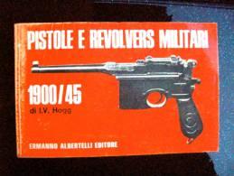 Libro PISTOLE E REVOLVERS MILITARI 1900/1945  Di I.V, Hogg ALBERTELLI EDITORE - Books, Magazines  & Catalogs