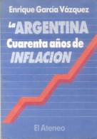 LA ARGENTINA CUARENTA AÑOS DE INFLACION - LIBRO - AUTOR ENRIQUE GARCIA VAZQUEZ EDITORIAL EL ATENEO 126 PAGINAS AÑO 1989 - Economie & Business