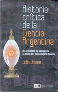 HISTORIA CRITICA DE LA CIENCIA ARGENTINA - DEL PROYECTO DE SARMIENTO AL REINO DEL PENSAMIENTO MAGICO AUTOR JULIO ORIONE - Histoire Et Art