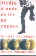 MEDIO MUNDO ENTRE UN ZAPATO LIBRO AUTOR GERMAN ARCINIEGAS EDITORIAL SUDAMERICANA AÑO 1979 288 PAGINAS AGOTADO - Cultura