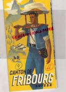 SUISSE - CANTON DE FRIBOURG - BEAU DEPLIANT TOURISTIQUE ANNEES 40- GRUERES-CHATEAU BULLE-GASTLOSEN-CHATEL ST DENIS- - Dépliants Touristiques