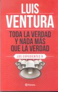 TODA LA VERDAD Y NADA MAS QUE LA VERDAD - LOS EXPEDIENTES V - LUIS VENTURA AUTOR - EDITORIAL PLANETA AÑO 2012 216 PAGINA - Cultural