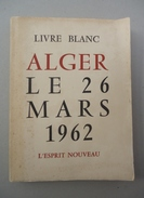 Guerre Algérie - Collectif - Livre Blanc ALGER Le 26 Mars 1962 - L'esprit Nouveau - +  Organisation F.L.N Alger 3* R P C - Geschiedenis