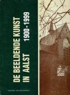 De Beeldende Kunst In Aalst 1900 - 1999 - Livres, BD, Revues