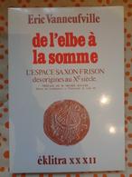 De L'Elbe à La Somme  L'espace Saxon -Frison Des Origines Au Xe Siécle Par Eric Vanneufville - Picardie - Nord-Pas-de-Calais