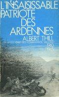 L'insaisissable Patriote Des Ardennes - Albert Thill - Chef Des Commandos Wallons (1940-1945) - 1983 - Weltkrieg 1939-45