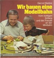 WIR BAUEN EINE MODELLBAHN - VOM RICHTIGEN ANFANG UND DER FREUDE AN DER MINIBAHN - GERNOT BALCKE ( EISENBAHNLOKOMOTIVEN ) - Books And Magazines