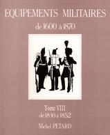 MICHEL PETARD EQUIPEMENTS MILITAIRES 1600 A 1870 BUFFLETERIE MILITAIRE TOME VIII  1830 A 1852 - Equipment