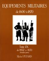 MICHEL PETARD EQUIPEMENTS MILITAIRES 1600 A 1870 BUFFLETERIE MILITAIRE TOME IX 1852 A 1870 - Equipment