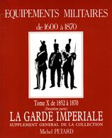 MICHEL PETARD EQUIPEMENTS MILITAIRES 1600 A 1870 BUFFLETERIE MILITAIRE TOME X 1852 A 1870 GARDE IMPERIALE - Equipment