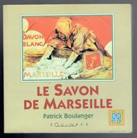 LE SAVON DE MARSEILLE 1999 PATRICK BOULANGER L HISTORIQUE LA PUBLICITE LA FABRICATION LA SAVONNERIE LE LAVAGE - Livres