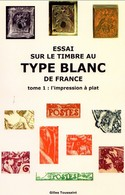 Essai Sur Le Timbre Au Type Blanc De France  ( Tome 1 : L'impression à Plat ) Auteur : Gilles Toussaint - Philately And Postal History