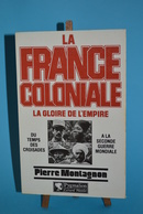 La France Coloniale - La Gloire De L'empire - Pierre Montagnon - Français