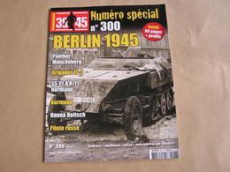 39 45 Magazine Spécial N° 300 Guerre 40 45 Berlin 1945 Hanna Reitsch Brigades IS-2 Panther Bormann Panzer SS Nordland - Guerre 1939-45