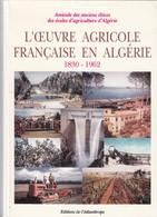 L'OEUVRE AGRICOLE FRANCAISE EN ALGERIE 1830-1962 - AMICALE DES ANCIENS ELEVES DES ECOLES D'AGRICULTURE D'ALGERIE - Economie