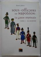 LIVRE T2 LA CAVALERIE - LES SOUS OFFICIERS DE NAPOLEON LA GARDE IMPERIALE COSTUMES - EPUISE 2009 - Uniforms