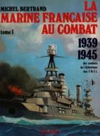 LA MARINE FRANCAISE AU COMBAT 1939 1945 DES COMBATS DE L ATLANTIQUE AUX FNFL  TOME 1 - 1939-45