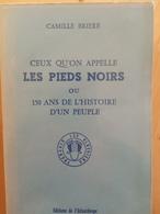 Détails Sur  Ceux Qu'on Appelle Les Pieds Noirs Ou 150 Ans De L'histoire D'un Peuple - Camille Briere - History