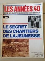 LES ANNEES 40 N° 27 : Le Secret Des Chantiers De La Jeunesse - Histoire