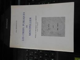 LES CROIX PUBLIQUES DE MONTPELLIER PAR HENRI BRESSOLETTE PRéFACE DE MONSEIGNEUR LOUIS BOFFET EVÊQUE DE MONTPELLIER - Histoire