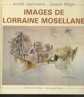 Livres -Lorraine - Jeanmaire, Mégly, Images De La Lorraine Mosellane - Lorraine - Vosges