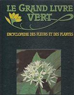 Le Grand Livre Vert. Encyclopédie Des Fleurs Et Des Plantes. - Encyclopaedia