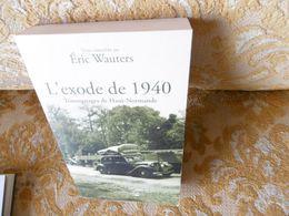 L'EXODE De 1940 , Témoignages De Hauts-Normands , Recueillis Par Eric WAUTERS , 2010 - Normandie