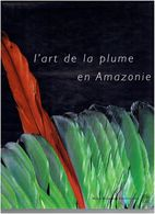ART DE LA PLUME EN AMAZONIE 2001 ETHNOGRAPHIE BRESIL BOLIVIE COLOMBIE EQUATEUR GUYANE PARAGUAY PEROU SURINAM VENEZUELA - Ethnics