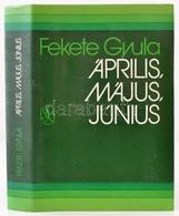 Fekete Gyula: Április, Május, Június. Bp.,1983,Szépirodalmi. Második Kiadás. Kiadói Egészvászon-kötés, Kiadói Papír Védő - Bücher, Zeitschriften, Comics