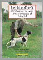 LE CHIEN D'ARRET.  INITIATION AU DRESSAGE  CHASSE PRETIQUE ET FIELD-TRIAL. - Animali