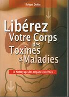 Robert Dehin - Libérez Votre Corps Des Toxines Et Maladies Edit 2006 - Health