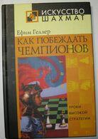Chess Geller Efim. How To Beat Champions. 2005 - Books, Magazines, Comics