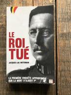 JACQUES A.-M. NOTERMAN Le Roi Tué La Première Enquête Appprofondie Sur La Mort D'Albert Ier 1er 1 Er Belge De Belgique - Storia