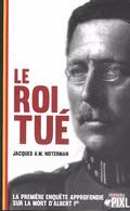 14-18 En Belgique. Le Roi Tué. La Première Enquête Approfondie Sur Ma Mort D'Albert Ier. - Guerra 1914-18