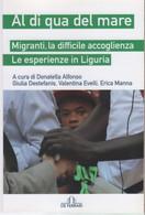 Al Di Qua Del Mare. Migranti, La Difficile Accoglienza. Le Esperienze In Liguria - A Cura Di Donatella Alfonso - Non Classés