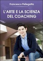 L'Arte E La Scienza Del Coaching  Di Francesco Pellegatta,  2016 -ER - Medecine, Psychology