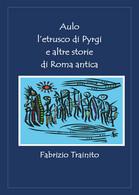 Aulo L'etrusco Di Pyrgi E Altre Storie Di Roma Antica Di Fabrizio Trainito,  202 - Classici