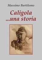Caligola... Una Storia Di Massimo Bartilomo,  2020,  Youcanprint - Classici