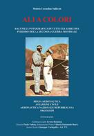Ali A Colori. Raccolta Fotografica Di Tutti Gli Aerei Del Periodo Della Seconda - Arte, Design, Decorazione