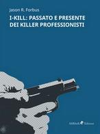 I-Kill: Passato E Presente Dei Killer Professionisti - Storia, Biografie, Filosofia