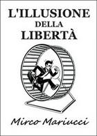 L'illusione Della Libertà - Mirco Mariucci,  2016,  Youcanprint - Società, Politica, Economia